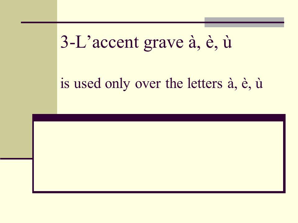 3-L'accent grave à, è, ù is used only over the letters à, è, ù