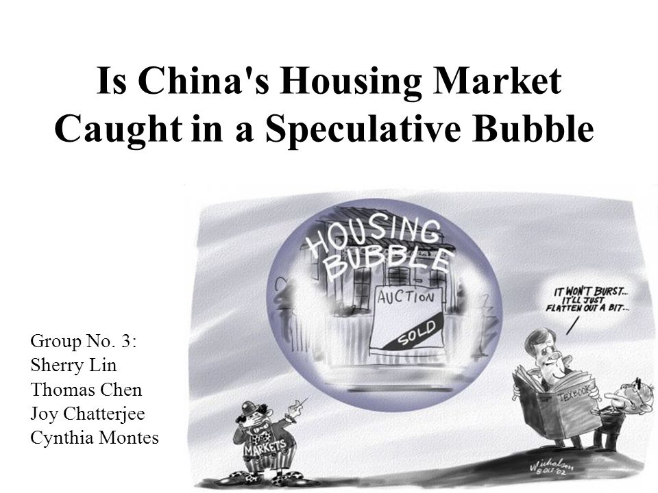 Is China's Housing Market Caught in a Speculative Bubble Group No. 3: Sherry Lin Thomas Chen Joy Chatterjee Cynthia Montes