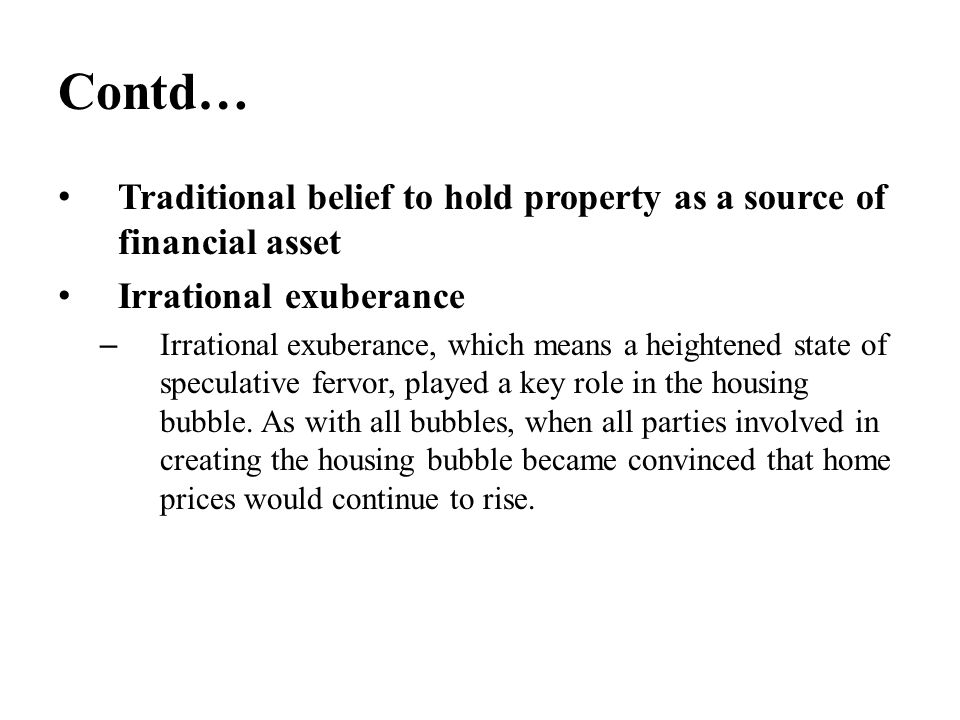 Contd… Traditional belief to hold property as a source of financial asset Irrational exuberance – Irrational exuberance, which means a heightened stat