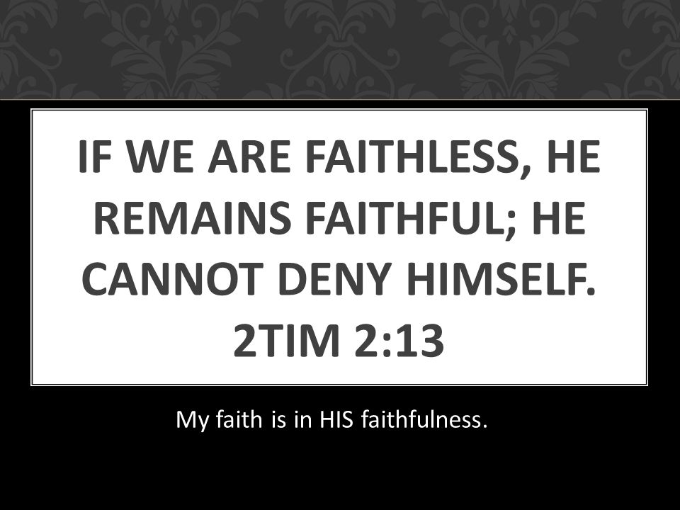 IF WE ARE FAITHLESS, HE REMAINS FAITHFUL; HE CANNOT DENY HIMSELF.