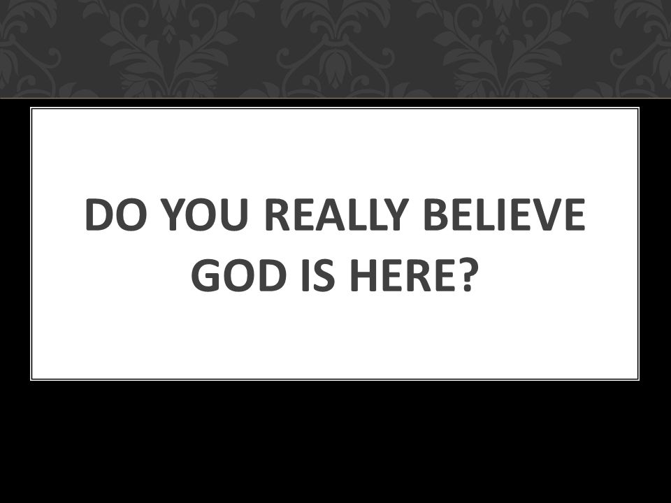 DO YOU REALLY BELIEVE GOD IS HERE