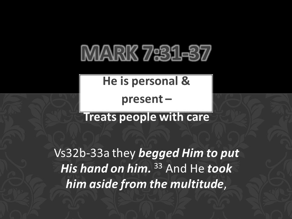 He is personal & present – Treats people with care Vs32b-33a they begged Him to put His hand on him.