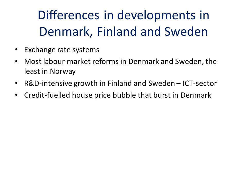 Differences in developments in Denmark, Finland and Sweden Exchange rate systems Most labour market reforms in Denmark and Sweden, the least in Norway R&D-intensive growth in Finland and Sweden – ICT-sector Credit-fuelled house price bubble that burst in Denmark