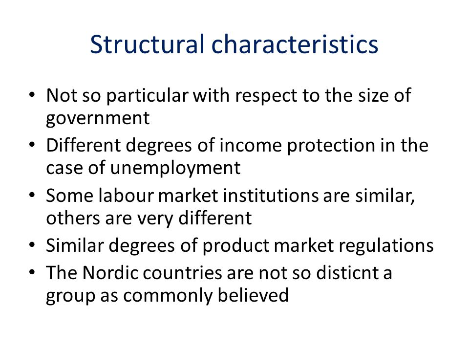 Structural characteristics Not so particular with respect to the size of government Different degrees of income protection in the case of unemployment Some labour market institutions are similar, others are very different Similar degrees of product market regulations The Nordic countries are not so disticnt a group as commonly believed