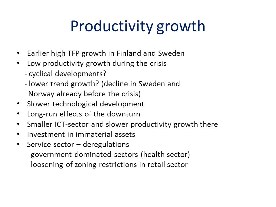 Productivity growth Earlier high TFP growth in Finland and Sweden Low productivity growth during the crisis - cyclical developments.
