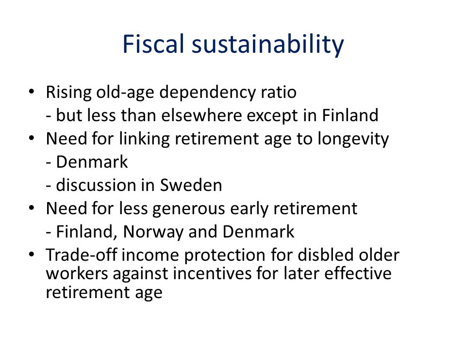Fiscal sustainability Rising old-age dependency ratio - but less than elsewhere except in Finland Need for linking retirement age to longevity - Denmark - discussion in Sweden Need for less generous early retirement - Finland, Norway and Denmark Trade-off income protection for disbled older workers against incentives for later effective retirement age