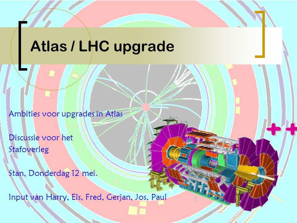 Atlas / LHC upgrade Ambities voor upgrades in Atlas Discussie voor het Stafoverleg Stan, Donderdag 12 mei. Input van Harry, Els, Fred, Gerjan, Jos, Pa