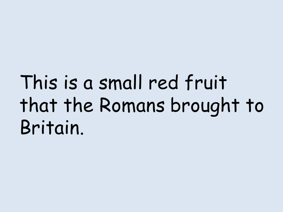 This is a small red fruit that the Romans brought to Britain.