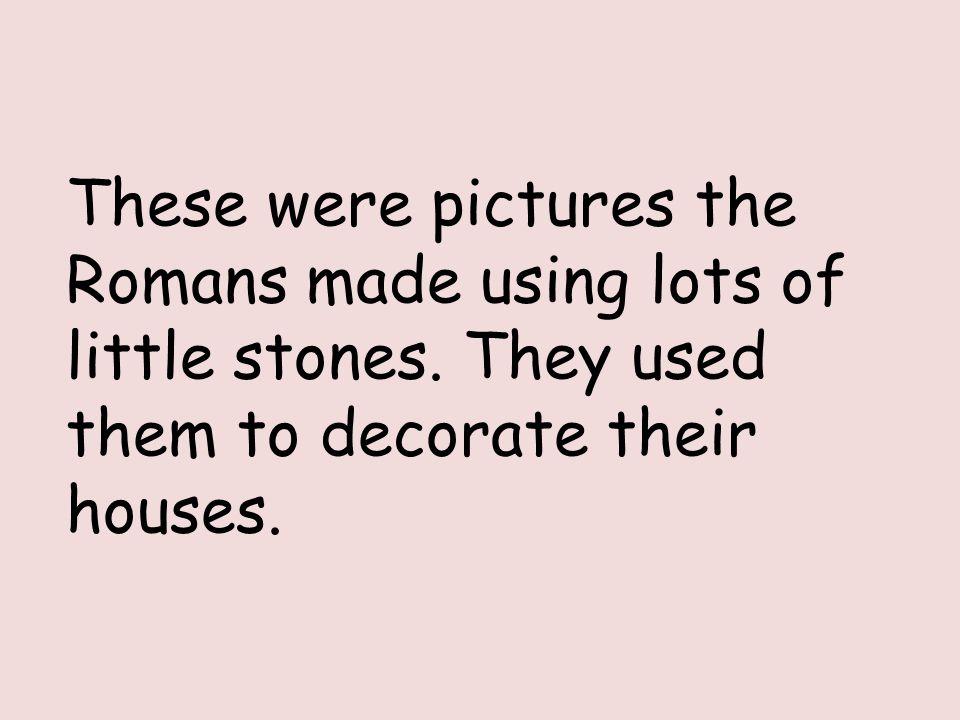 These were pictures the Romans made using lots of little stones.