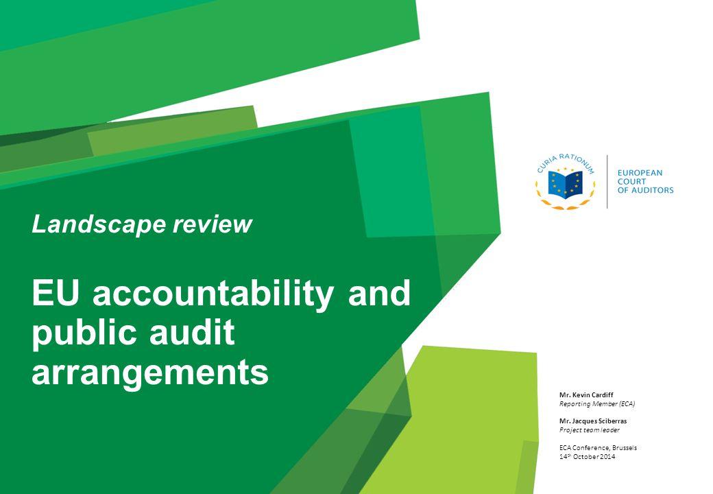 Landscape review EU accountability and public audit arrangements Mr. Kevin Cardiff Reporting Member (ECA) Mr. Jacques Sciberras Project team leader EC