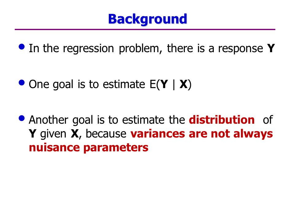 Background In the regression problem, there is a response Y One goal is to estimate E(Y | X) Another goal is to estimate the distribution of Y given X, because variances are not always nuisance parameters