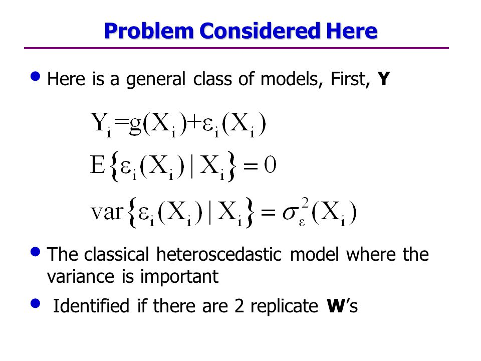 Problem Considered Here Here is a general class of models, First, Y The classical heteroscedastic model where the variance is important Identified if there are 2 replicate W's