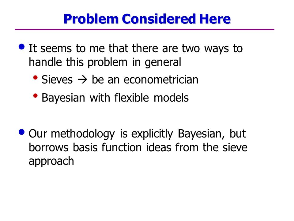 Problem Considered Here It seems to me that there are two ways to handle this problem in general Sieves  be an econometrician Bayesian with flexible models Our methodology is explicitly Bayesian, but borrows basis function ideas from the sieve approach