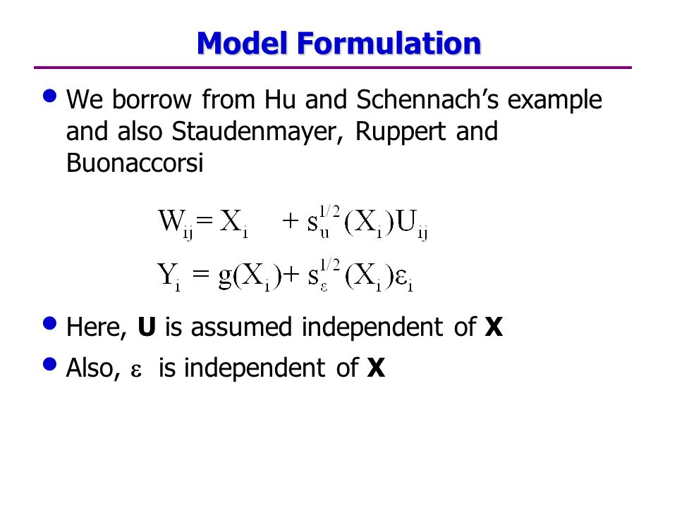 Model Formulation We borrow from Hu and Schennach's example and also Staudenmayer, Ruppert and Buonaccorsi Here, U is assumed independent of X Also,  is independent of X