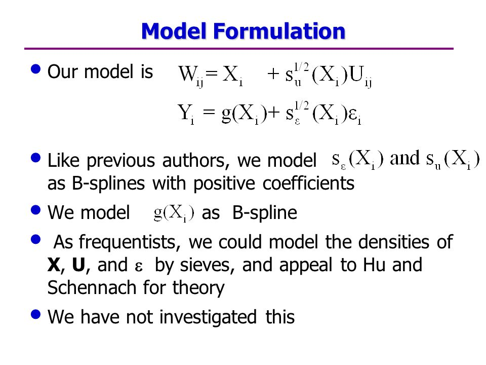 Model Formulation Our model is Like previous authors, we model as B-splines with positive coefficients We model as B-spline As frequentists, we could model the densities of X, U, and  by sieves, and appeal to Hu and Schennach for theory We have not investigated this