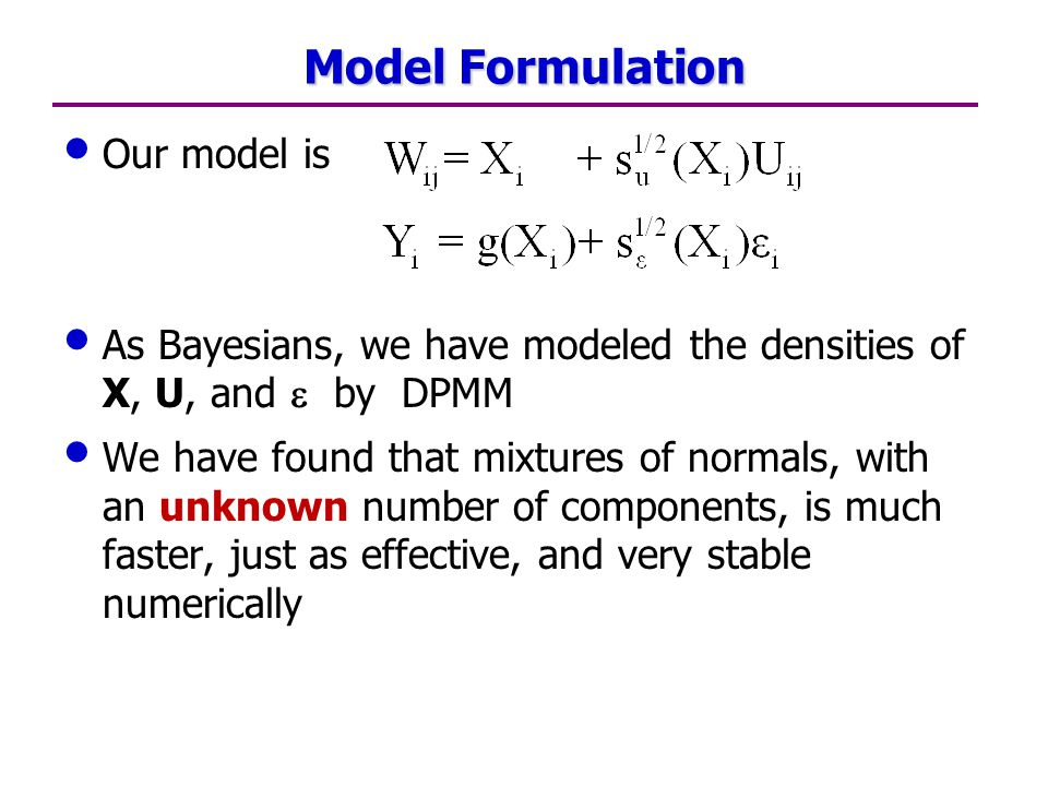 Model Formulation Our model is As Bayesians, we have modeled the densities of X, U, and  by DPMM We have found that mixtures of normals, with an unknown number of components, is much faster, just as effective, and very stable numerically