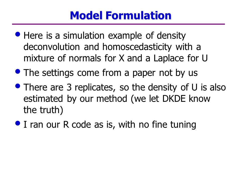 Model Formulation Here is a simulation example of density deconvolution and homoscedasticity with a mixture of normals for X and a Laplace for U The settings come from a paper not by us There are 3 replicates, so the density of U is also estimated by our method (we let DKDE know the truth) I ran our R code as is, with no fine tuning