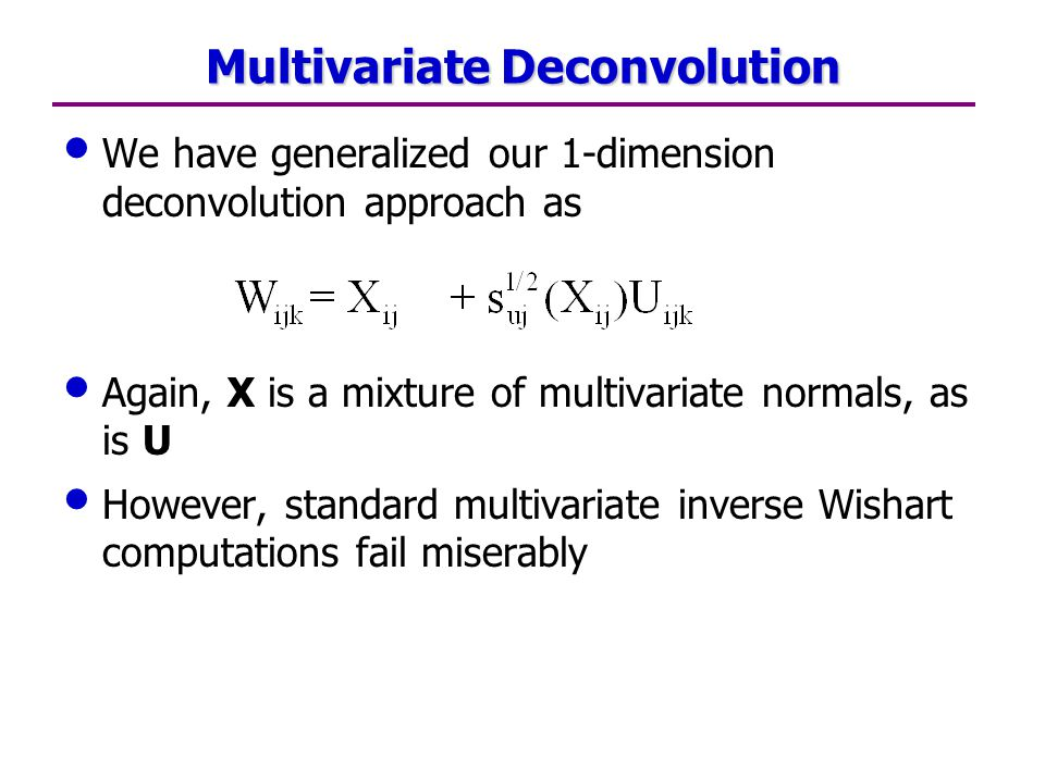 Multivariate Deconvolution We have generalized our 1-dimension deconvolution approach as Again, X is a mixture of multivariate normals, as is U However, standard multivariate inverse Wishart computations fail miserably