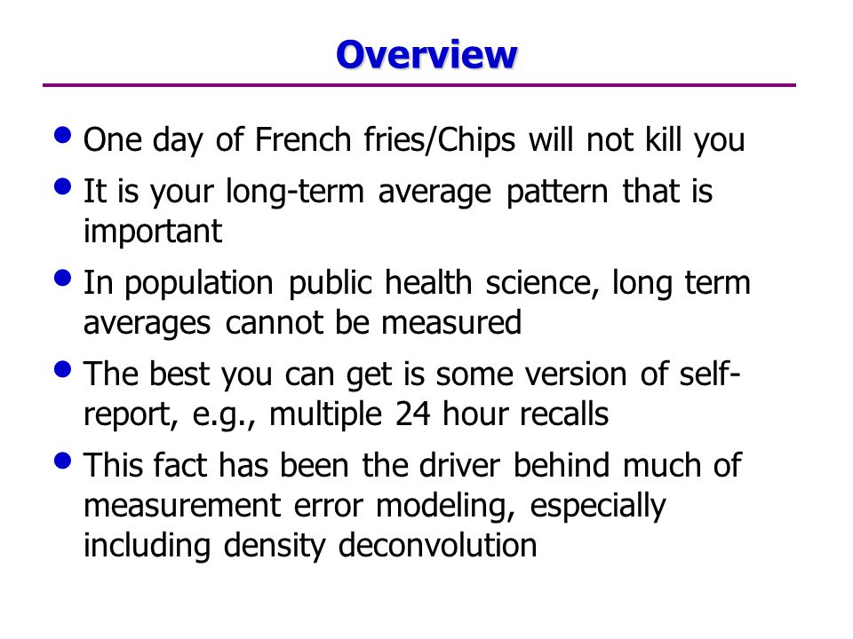 Overview One day of French fries/Chips will not kill you It is your long-term average pattern that is important In population public health science, long term averages cannot be measured The best you can get is some version of self- report, e.g., multiple 24 hour recalls This fact has been the driver behind much of measurement error modeling, especially including density deconvolution