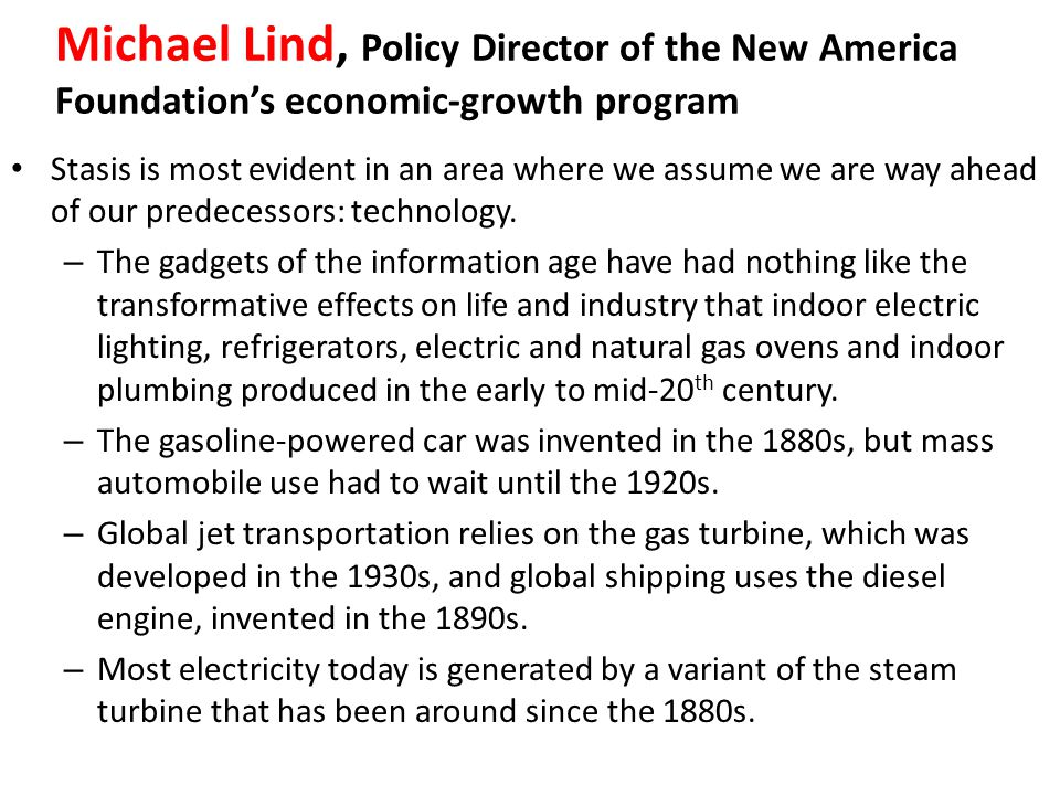 Michael Lind, Policy Director of the New America Foundation's economic-growth program Stasis is most evident in an area where we assume we are way ahead of our predecessors: technology.
