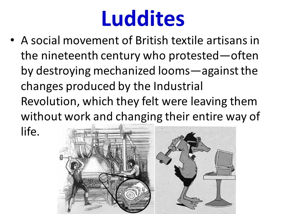 Luddites A social movement of British textile artisans in the nineteenth century who protested—often by destroying mechanized looms—against the changes produced by the Industrial Revolution, which they felt were leaving them without work and changing their entire way of life.