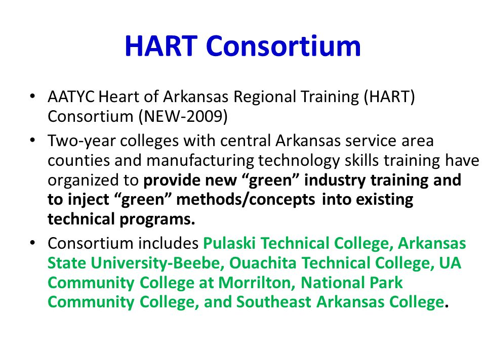 HART Consortium AATYC Heart of Arkansas Regional Training (HART) Consortium (NEW-2009) Two-year colleges with central Arkansas service area counties and manufacturing technology skills training have organized to provide new green industry training and to inject green methods/concepts into existing technical programs.