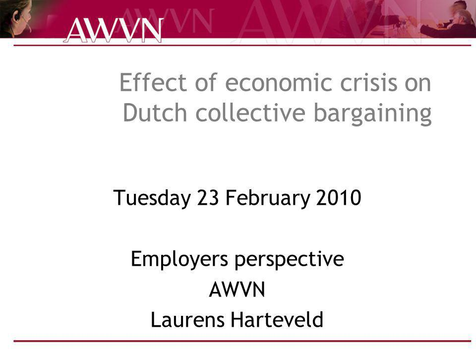 Effect of economic crisis on Dutch collective bargaining Tuesday 23 February 2010 Employers perspective AWVN Laurens Harteveld