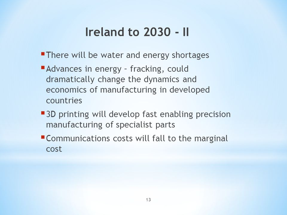 Ireland to 2030 - II  There will be water and energy shortages  Advances in energy – fracking, could dramatically change the dynamics and economics