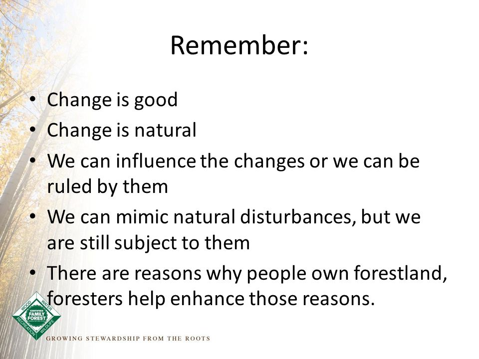 Remember: Change is good Change is natural We can influence the changes or we can be ruled by them We can mimic natural disturbances, but we are still subject to them There are reasons why people own forestland, foresters help enhance those reasons.