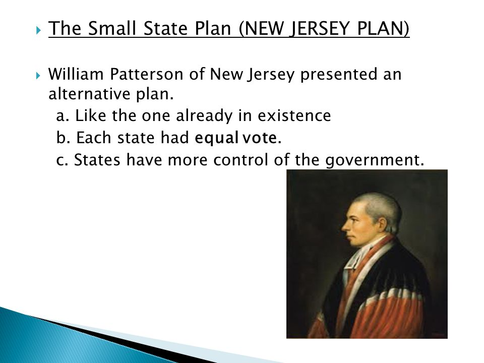  The Small State Plan (NEW JERSEY PLAN)  William Patterson of New Jersey presented an alternative plan.