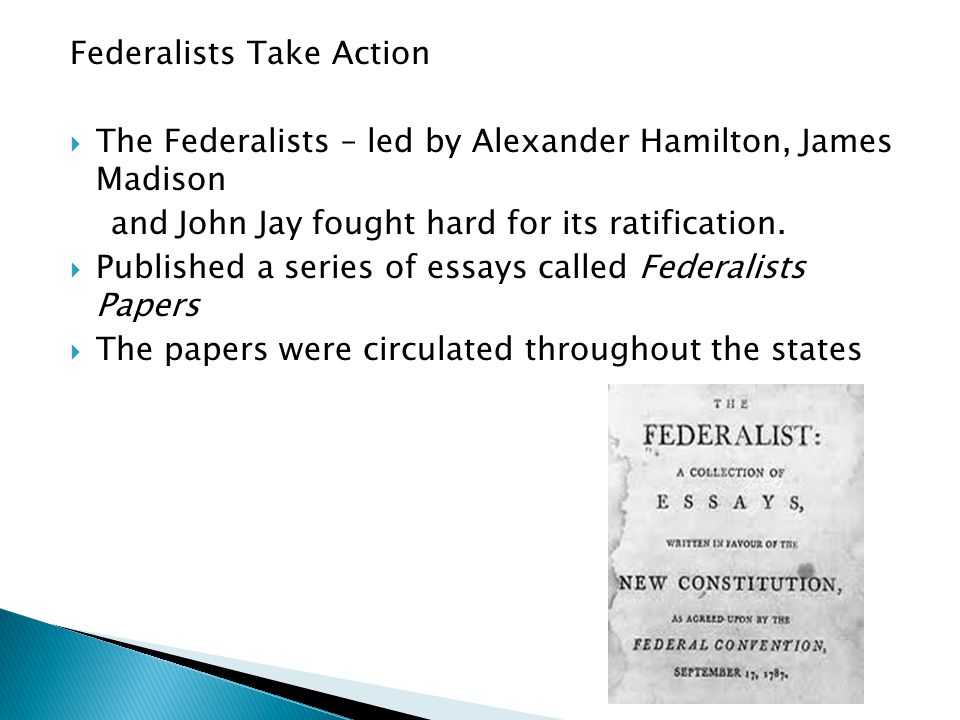 Federalists Take Action  The Federalists – led by Alexander Hamilton, James Madison and John Jay fought hard for its ratification.