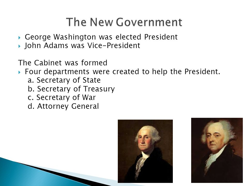  George Washington was elected President  John Adams was Vice-President The Cabinet was formed  Four departments were created to help the President.