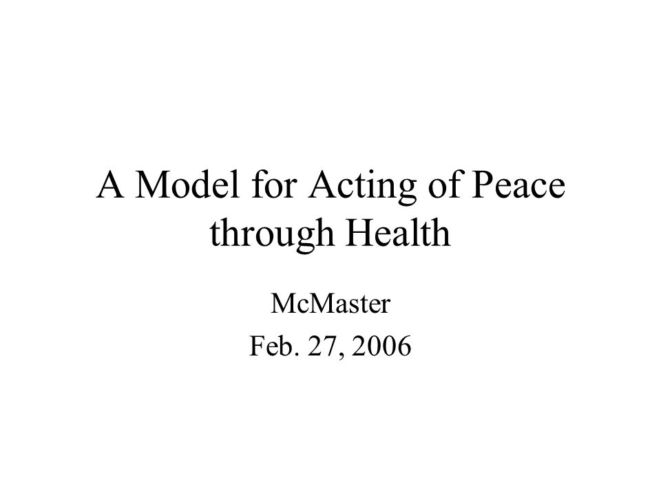 A Model for Acting of Peace through Health McMaster Feb. 27, 2006