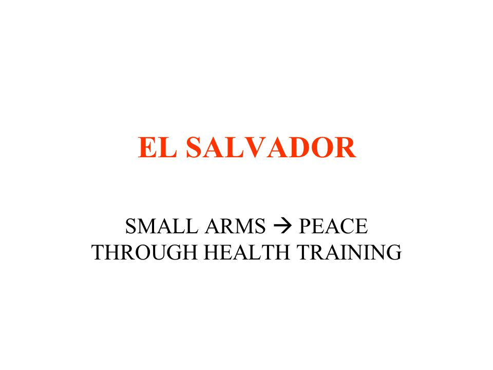 EL SALVADOR SMALL ARMS  PEACE THROUGH HEALTH TRAINING