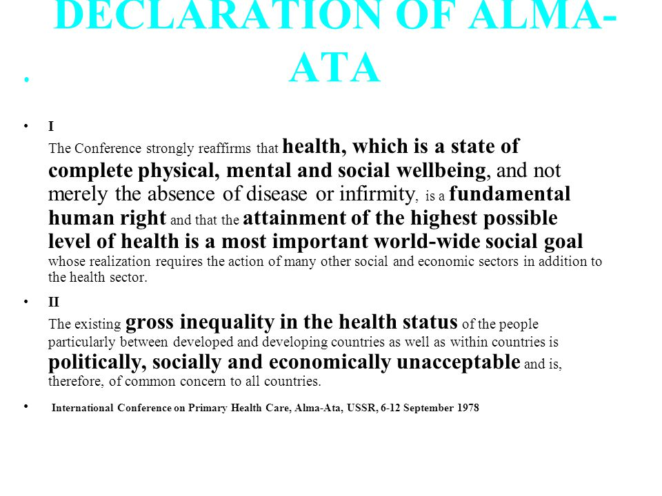 DECLARATION OF ALMA- ATA I The Conference strongly reaffirms that health, which is a state of complete physical, mental and social wellbeing, and not merely the absence of disease or infirmity, is a fundamental human right and that the attainment of the highest possible level of health is a most important world-wide social goal whose realization requires the action of many other social and economic sectors in addition to the health sector.