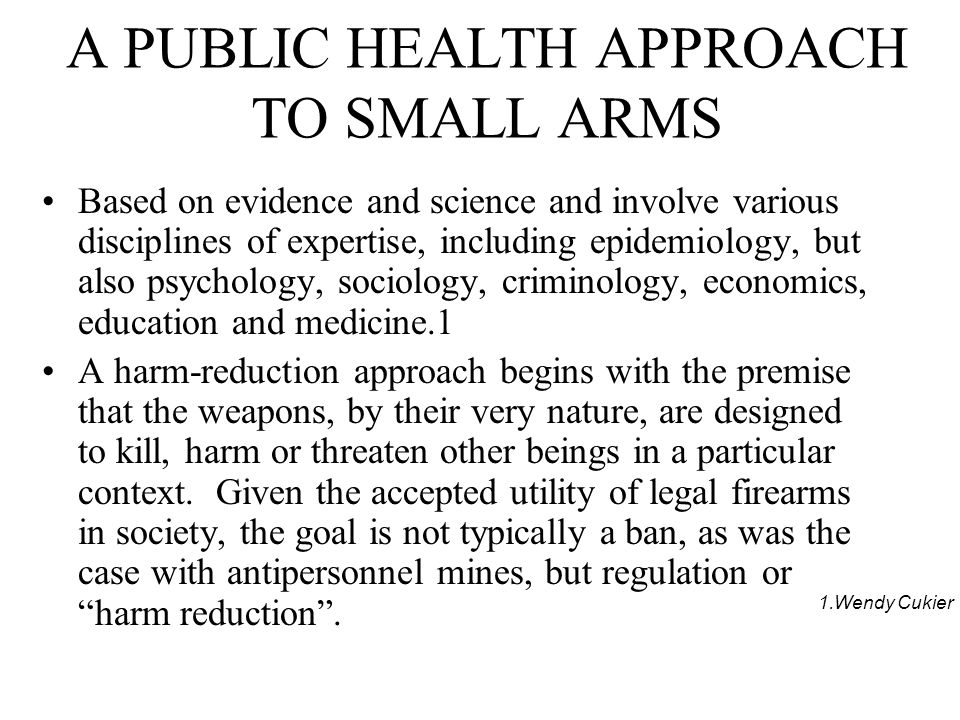 A PUBLIC HEALTH APPROACH TO SMALL ARMS Based on evidence and science and involve various disciplines of expertise, including epidemiology, but also psychology, sociology, criminology, economics, education and medicine.1 A harm-reduction approach begins with the premise that the weapons, by their very nature, are designed to kill, harm or threaten other beings in a particular context.