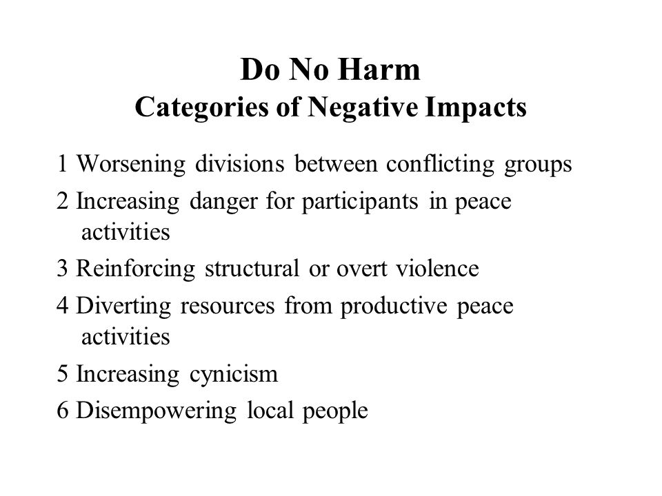 Do No Harm Categories of Negative Impacts 1 Worsening divisions between conflicting groups 2 Increasing danger for participants in peace activities 3 Reinforcing structural or overt violence 4 Diverting resources from productive peace activities 5 Increasing cynicism 6 Disempowering local people