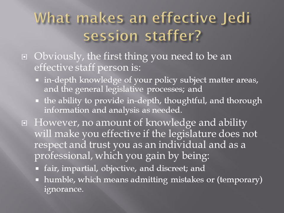  Obviously, the first thing you need to be an effective staff person is:  in-depth knowledge of your policy subject matter areas, and the general legislative processes; and  the ability to provide in-depth, thoughtful, and thorough information and analysis as needed.