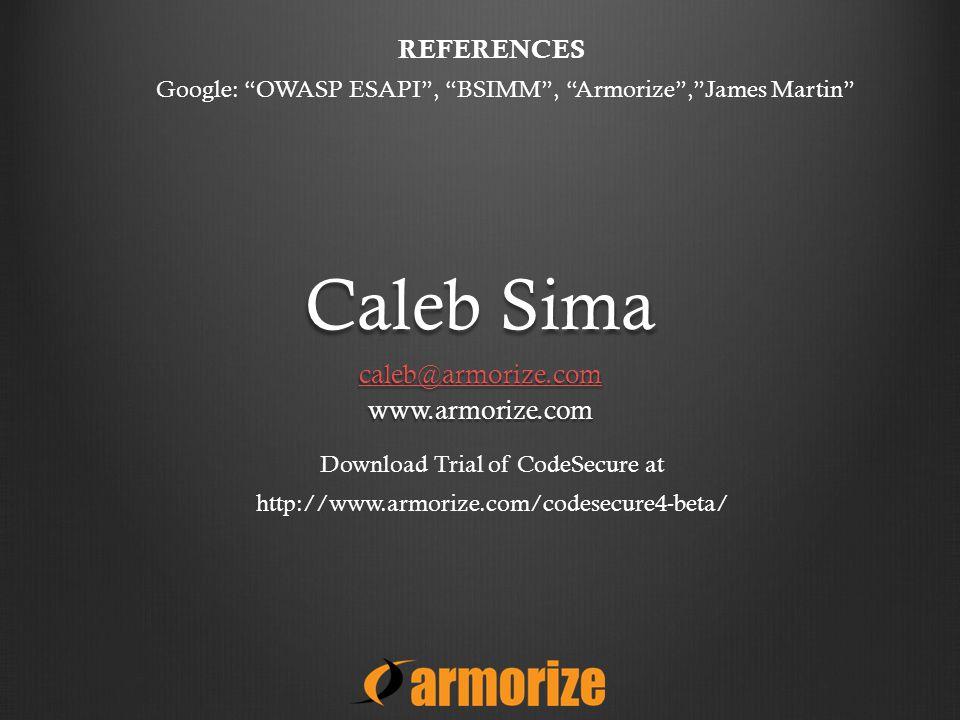 Caleb Sima caleb@armorize.com www.armorize.com Download Trial of CodeSecure at http://www.armorize.com/codesecure4-beta/ Google: OWASP ESAPI , BSIMM , Armorize , James Martin REFERENCES