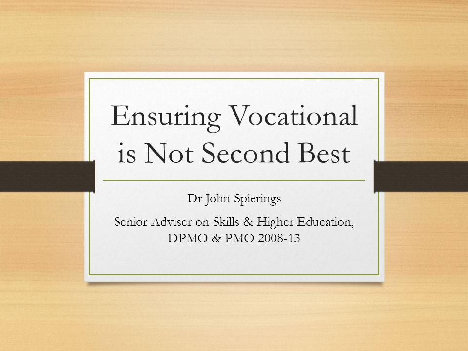 Ensuring Vocational is Not Second Best Dr John Spierings Senior Adviser on Skills & Higher Education, DPMO & PMO 2008-13