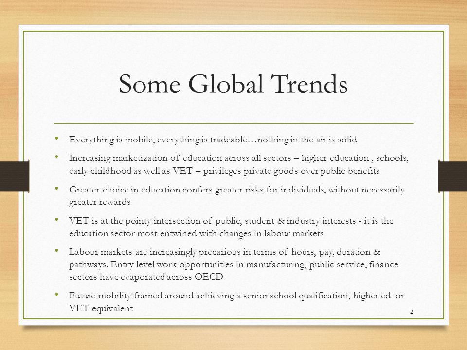 Some Global Trends Everything is mobile, everything is tradeable…nothing in the air is solid Increasing marketization of education across all sectors – higher education, schools, early childhood as well as VET – privileges private goods over public benefits Greater choice in education confers greater risks for individuals, without necessarily greater rewards VET is at the pointy intersection of public, student & industry interests - it is the education sector most entwined with changes in labour markets Labour markets are increasingly precarious in terms of hours, pay, duration & pathways.