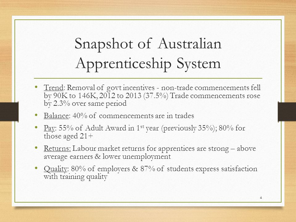Snapshot of Australian Apprenticeship System Trend: Removal of govt incentives - non-trade commencements fell by 90K to 146K, 2012 to 2013 (37.5%) Trade commencements rose by 2.3% over same period Balance: 40% of commencements are in trades Pay: 55% of Adult Award in 1 st year (previously 35%); 80% for those aged 21+ Returns: Labour market returns for apprentices are strong – above average earners & lower unemployment Quality: 80% of employers & 87% of students express satisfaction with training quality 4