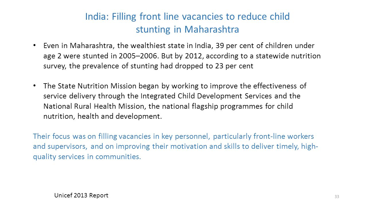 33 India: Filling front line vacancies to reduce child stunting in Maharashtra Even in Maharashtra, the wealthiest state in India, 39 per cent of children under age 2 were stunted in 2005–2006.