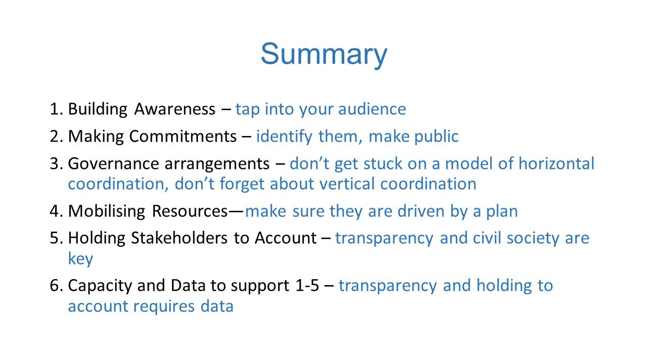 Summary 1.Building Awareness – tap into your audience 2.Making Commitments – identify them, make public 3.Governance arrangements – don't get stuck on a model of horizontal coordination, don't forget about vertical coordination 4.Mobilising Resources—make sure they are driven by a plan 5.Holding Stakeholders to Account – transparency and civil society are key 6.Capacity and Data to support 1-5 – transparency and holding to account requires data