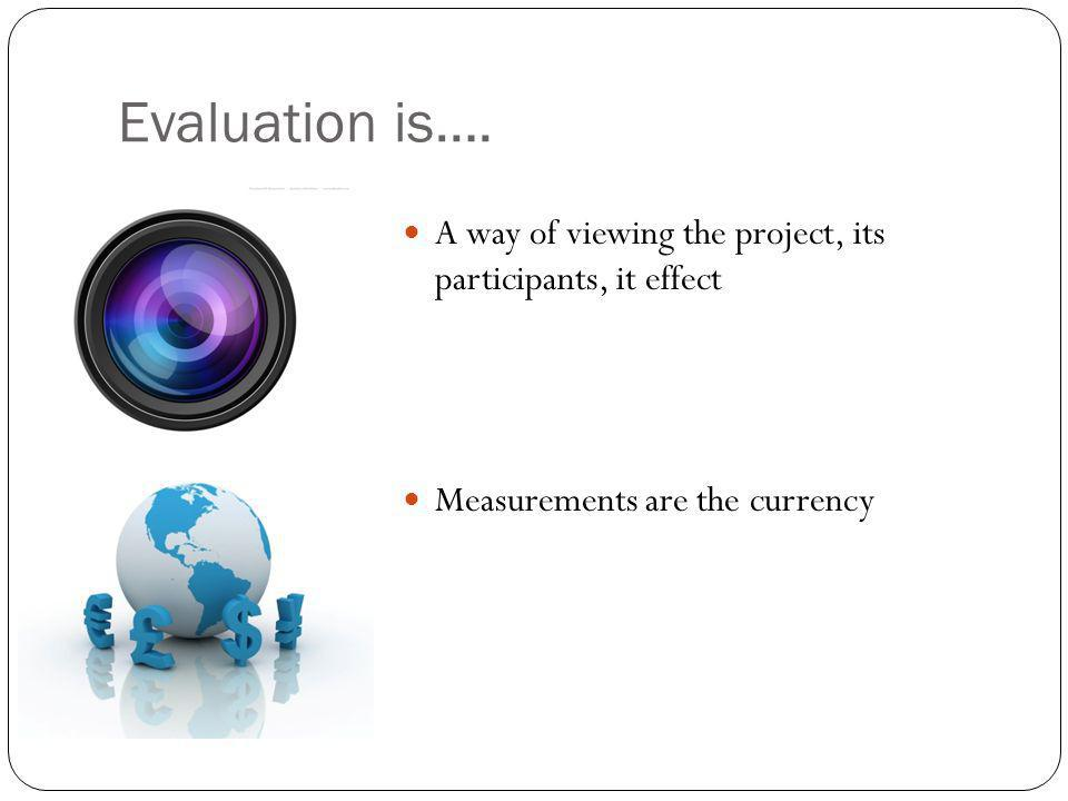 Evaluation is…. A way of viewing the project, its participants, it effect Measurements are the currency