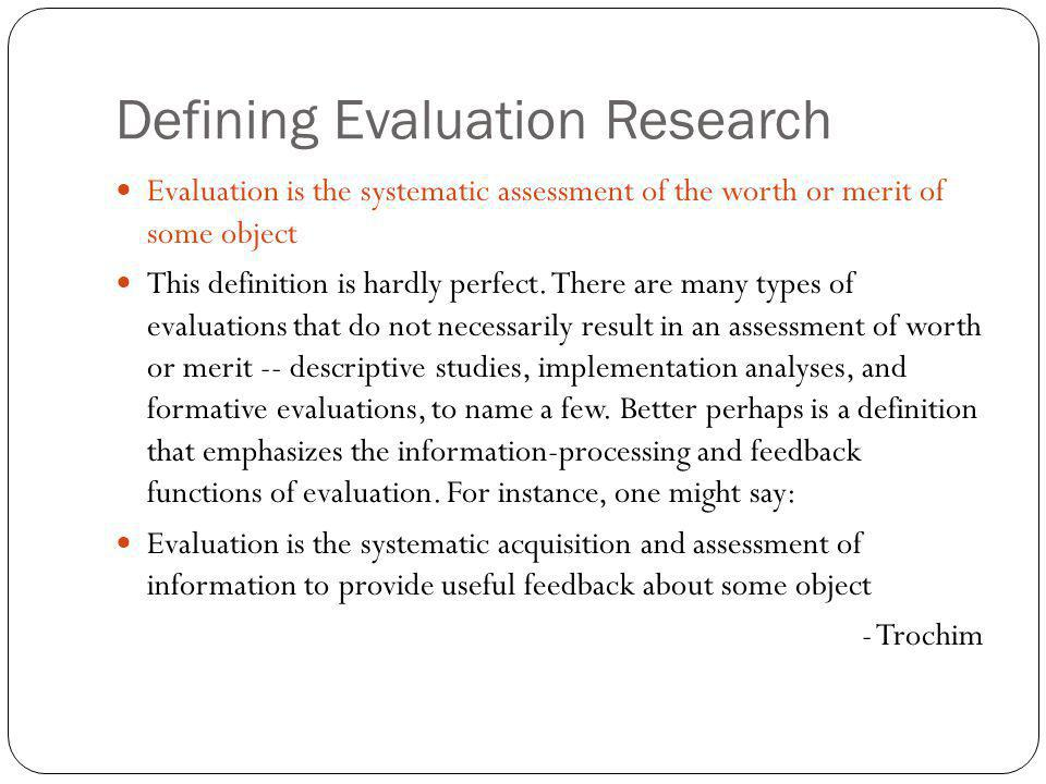 Defining Evaluation Research Evaluation is the systematic assessment of the worth or merit of some object This definition is hardly perfect. There are