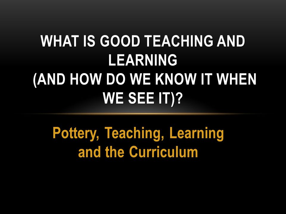 Pottery, Teaching, Learning and the Curriculum WHAT IS GOOD TEACHING AND LEARNING (AND HOW DO WE KNOW IT WHEN WE SEE IT)