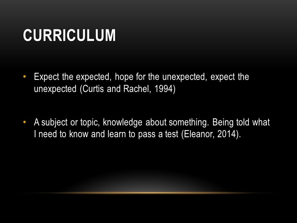 CURRICULUM Expect the expected, hope for the unexpected, expect the unexpected (Curtis and Rachel, 1994) A subject or topic, knowledge about something