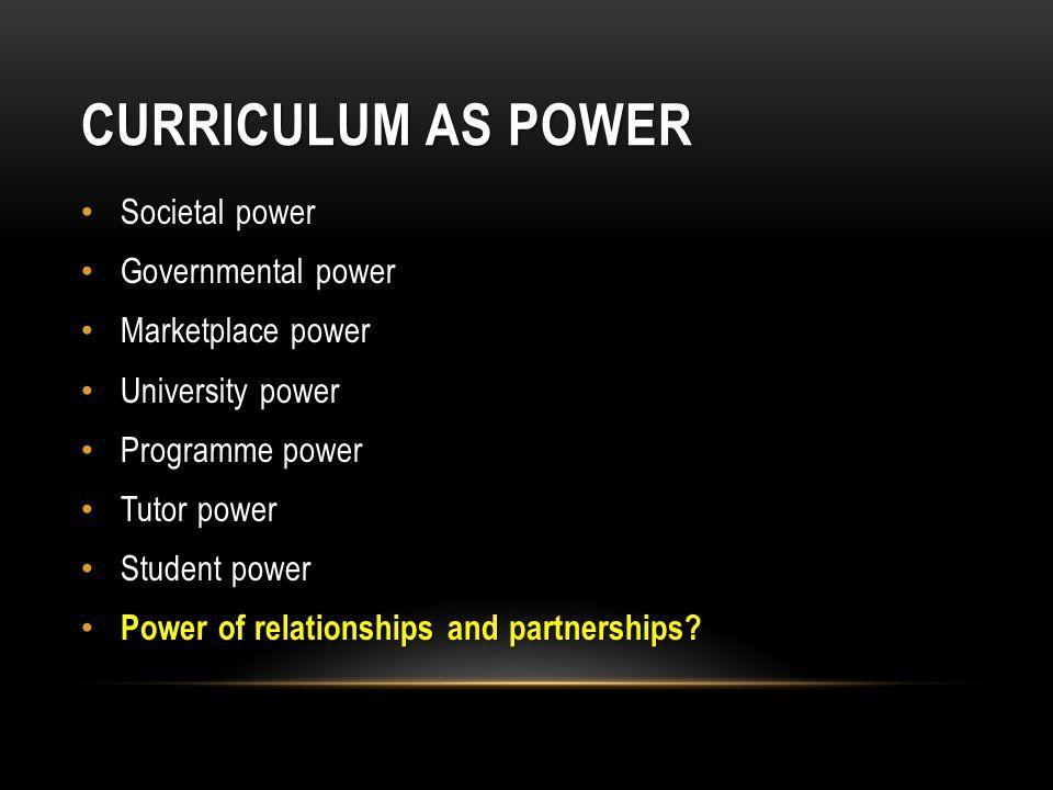 CURRICULUM AS POWER Societal power Governmental power Marketplace power University power Programme power Tutor power Student power Power of relationsh