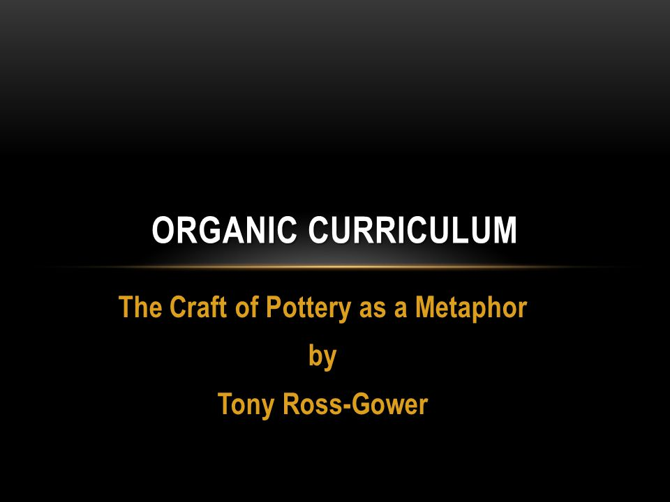 The Craft of Pottery as a Metaphor by Tony Ross-Gower ORGANIC CURRICULUM